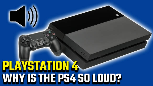 Why is my PS4 so loud?